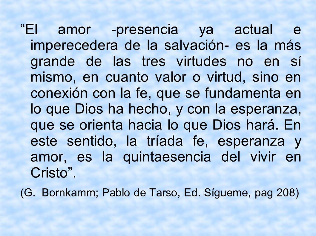 El amor -presencia ya actual e imperecedera de la salvación- es la más grande de las tres virtudes no en sí mismo, en cuanto valor o virtud, sino en c