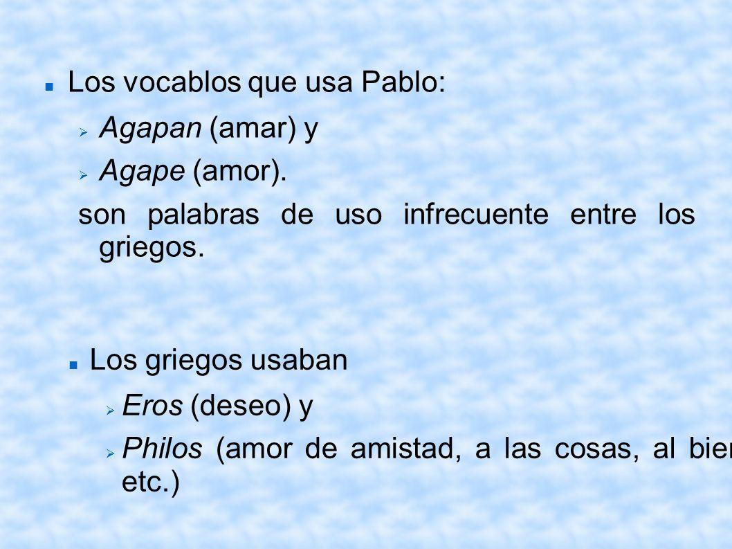 Los vocablos que usa Pablo: Agapan (amar) y Agape (amor). son palabras de uso infrecuente entre los griegos. Los griegos usaban Eros (deseo) y Philos