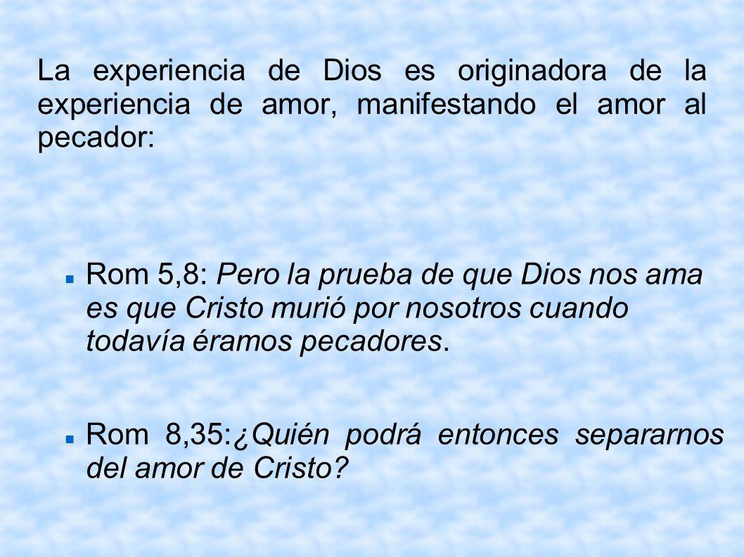 La experiencia de Dios es originadora de la experiencia de amor, manifestando el amor al pecador: Rom 5,8: Pero la prueba de que Dios nos ama es que C