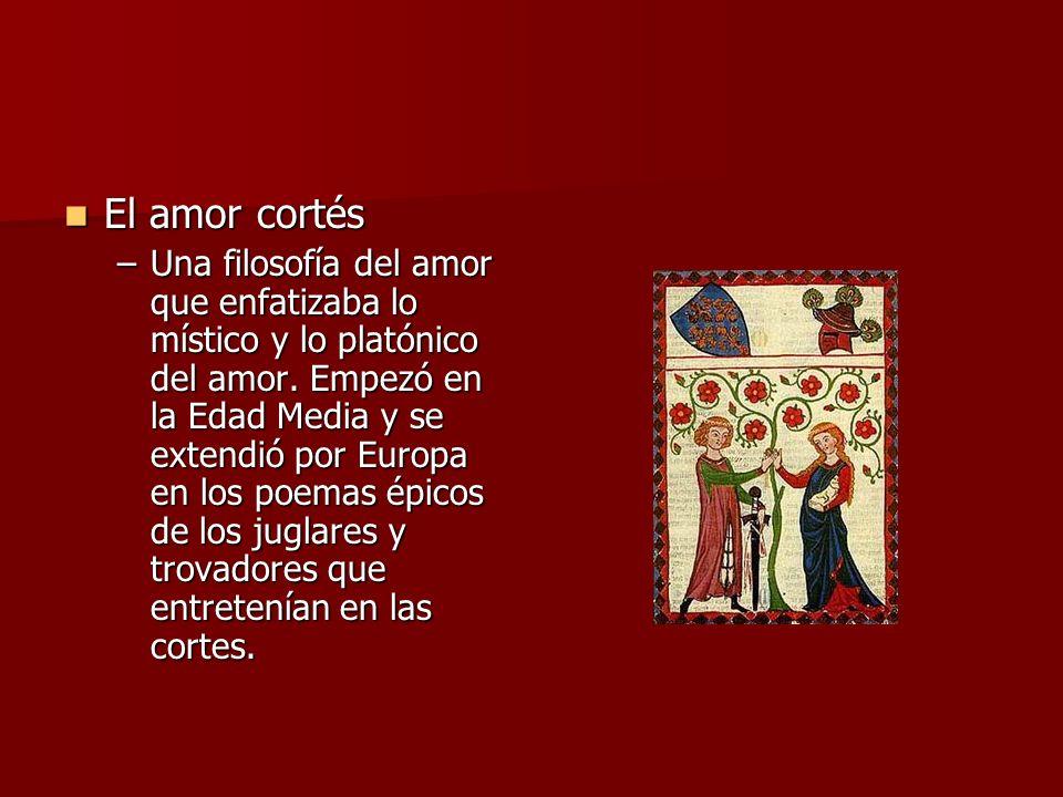 El amor cortés El amor cortés –Una filosofía del amor que enfatizaba lo místico y lo platónico del amor. Empezó en la Edad Media y se extendió por Eur
