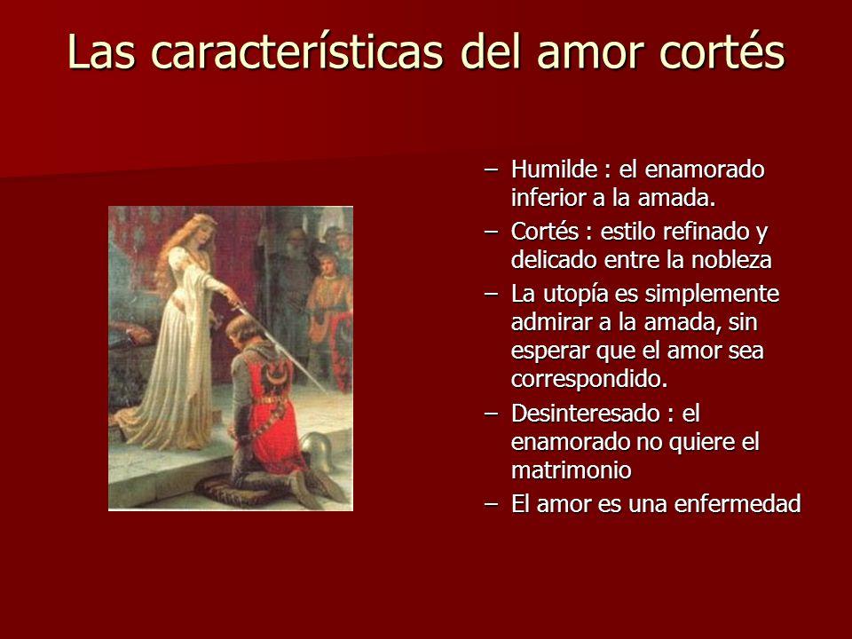 Las características del amor cortés –Humilde : el enamorado inferior a la amada. –Cortés : estilo refinado y delicado entre la nobleza –La utopía es s