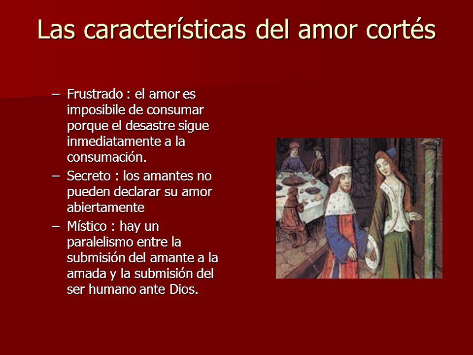 Las características del amor cortés –Frustrado : el amor es imposibile de consumar porque el desastre sigue inmediatamente a la consumación. –Secreto