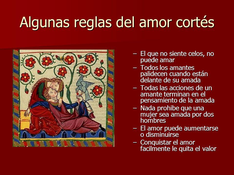 Algunas reglas del amor cortés –El que no siente celos, no puede amar –Todos los amantes palidecen cuando están delante de su amada –Todas las accione