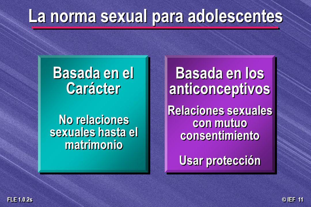 © IEF 11 FLE 1.0.2s La norma sexual para adolescentes Basada en el Carácter No relaciones sexuales hasta el matrimonio Basada en los anticonceptivos R