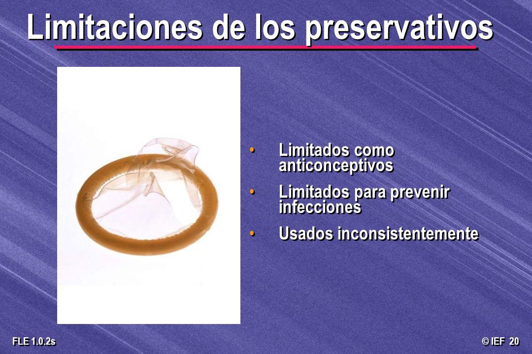 © IEF 20 FLE 1.0.2s Limitados como anticonceptivos Limitados para prevenir infecciones Usados inconsistentemente Limitaciones de los preservativos