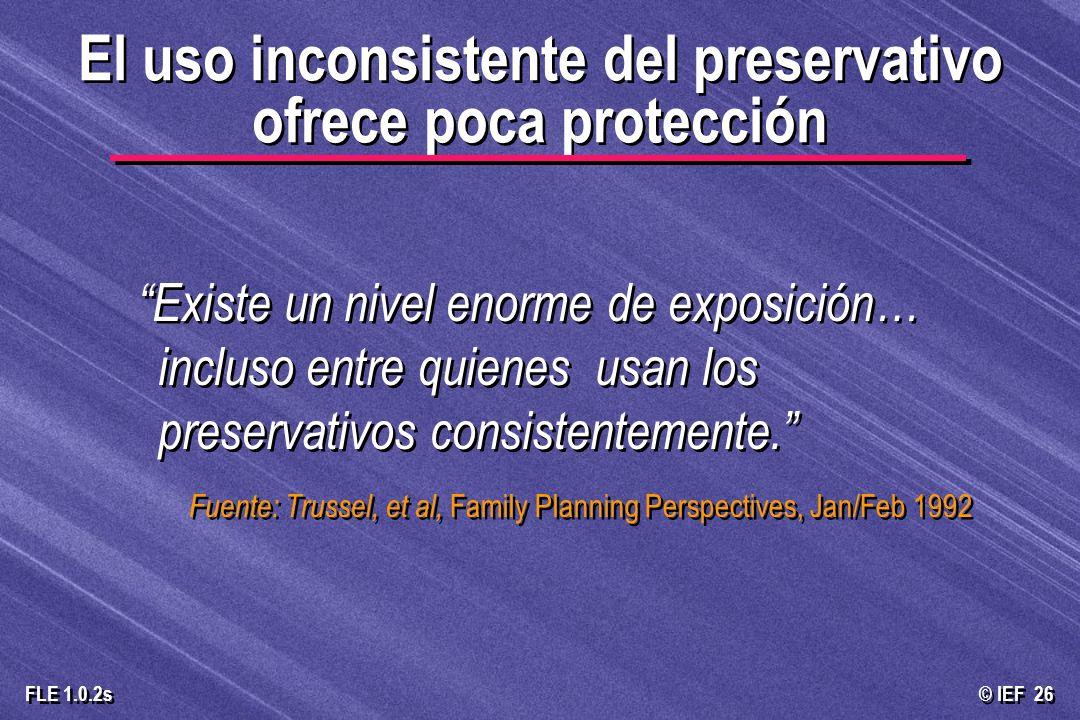 © IEF 26 FLE 1.0.2s El uso inconsistente del preservativo ofrece poca protección Existe un nivel enorme de exposición… incluso entre quienes usan los
