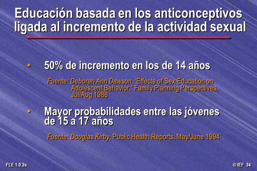 © IEF 34 FLE 1.0.2s 50% de incremento en los de 14 años Fuente: Deborah Ann Dawson, Effects of Sex Education on Adolescent Behavior, Family Planning Perspectives, Jul/Aug 1986 Mayor probabilidades entre las jóvenes de 15 a 17 años Fuente: Douglas Kirby, Public Health Reports, May/June 1994 50% de incremento en los de 14 años Fuente: Deborah Ann Dawson, Effects of Sex Education on Adolescent Behavior, Family Planning Perspectives, Jul/Aug 1986 Mayor probabilidades entre las jóvenes de 15 a 17 años Fuente: Douglas Kirby, Public Health Reports, May/June 1994 Educación basada en los anticonceptivos ligada al incremento de la actividad sexual