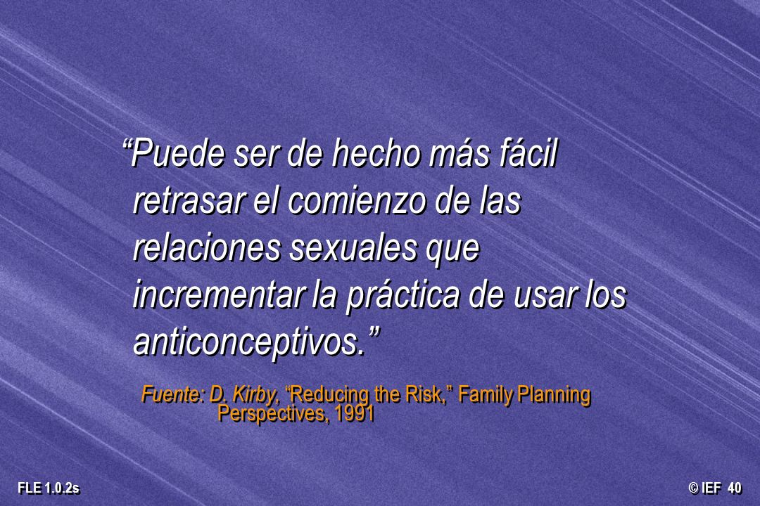 © IEF 40 FLE 1.0.2s Puede ser de hecho más fácil retrasar el comienzo de las relaciones sexuales que incrementar la práctica de usar los anticonceptiv