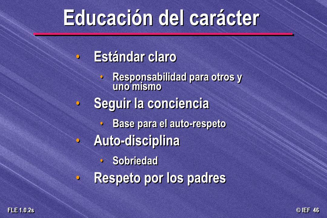 © IEF 46 FLE 1.0.2s Educación del carácter Estándar claro Responsabilidad para otros y uno mismo Seguir la conciencia Base para el auto-respeto Auto-d