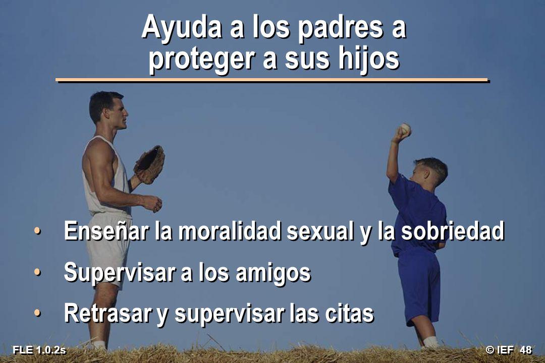 © IEF 48 FLE 1.0.2s Ayuda a los padres a proteger a sus hijos Enseñar la moralidad sexual y la sobriedad Supervisar a los amigos Retrasar y supervisar
