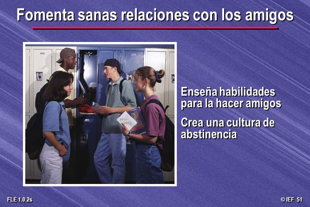 © IEF 51 FLE 1.0.2s Enseña habilidades para la hacer amigos Crea una cultura de abstinencia Enseña habilidades para la hacer amigos Crea una cultura d