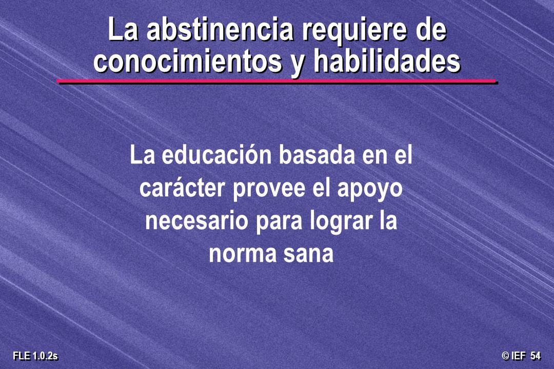 © IEF 54 FLE 1.0.2s La abstinencia requiere de conocimientos y habilidades La educación basada en el carácter provee el apoyo necesario para lograr la
