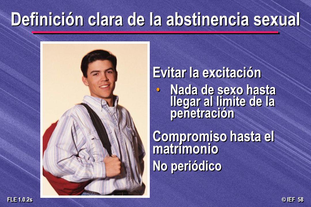 © IEF 58 FLE 1.0.2s Definición clara de la abstinencia sexual Evitar la excitación Nada de sexo hasta llegar al limite de la penetración Compromiso ha