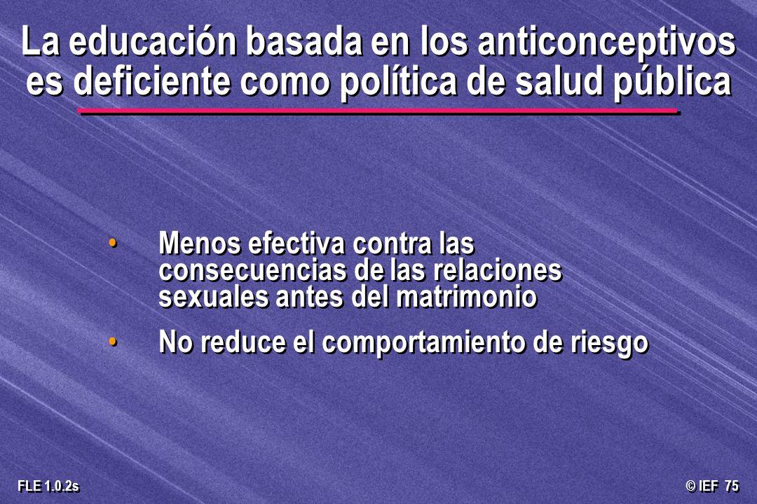 © IEF 75 FLE 1.0.2s La educación basada en los anticonceptivos es deficiente como política de salud pública Menos efectiva contra las consecuencias de