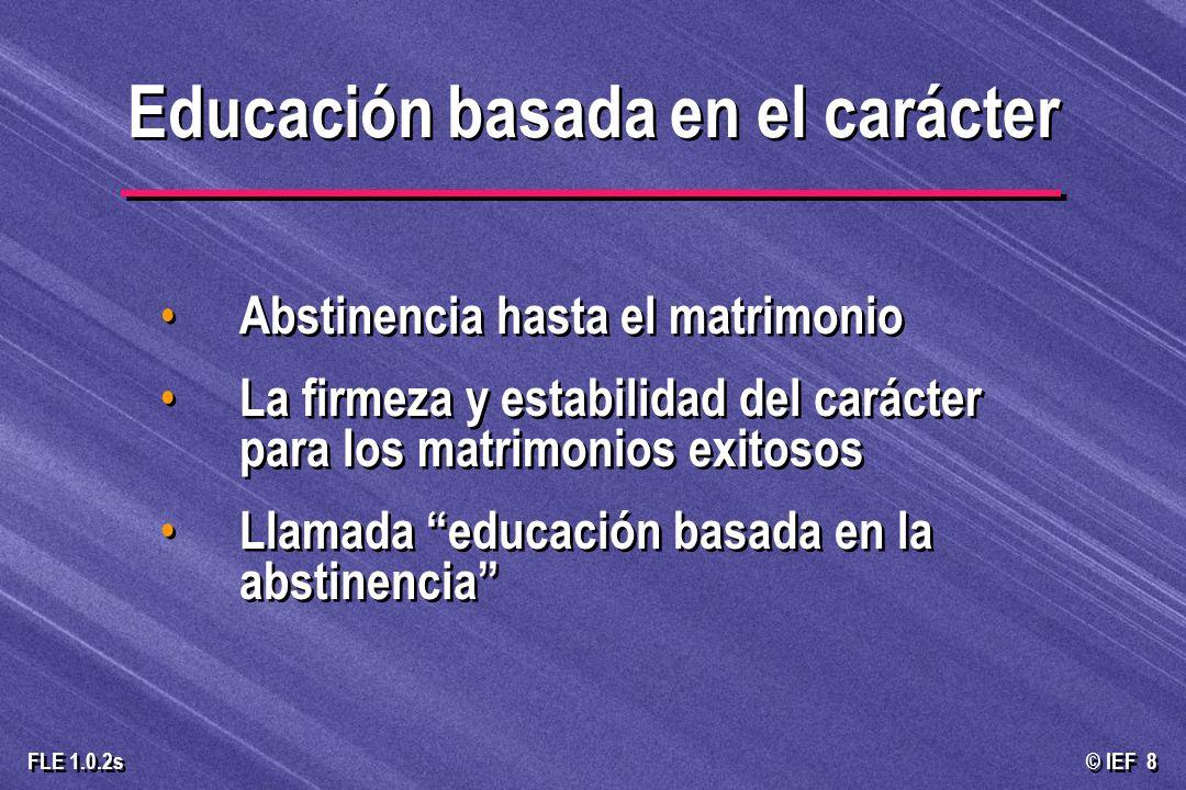 © IEF 8 FLE 1.0.2s Abstinencia hasta el matrimonio La firmeza y estabilidad del carácter para los matrimonios exitosos Llamada educación basada en la