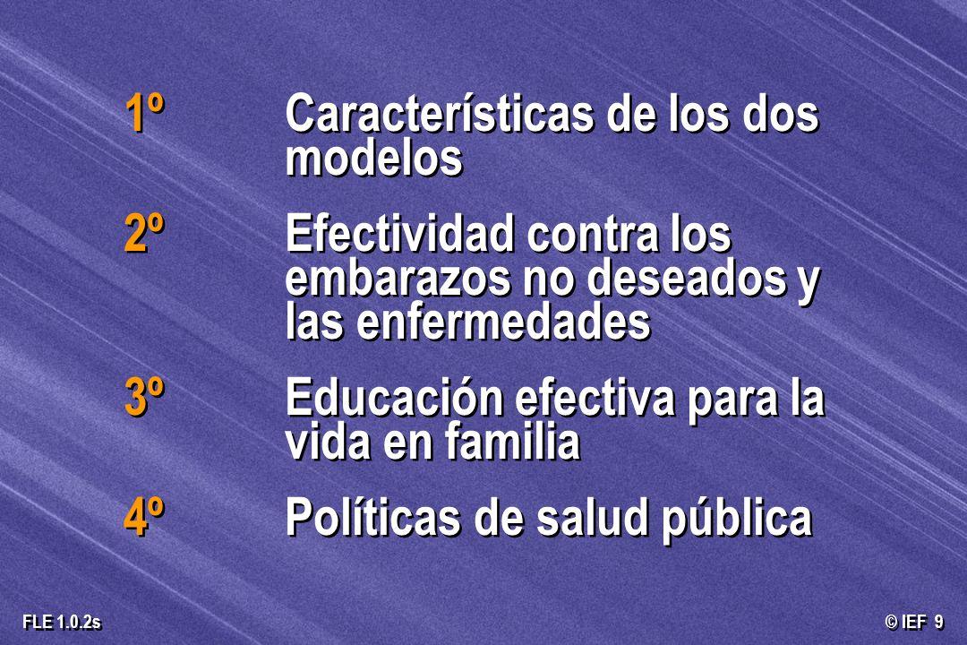 © IEF 9 FLE 1.0.2s 1º Características de los dos modelos 2º Efectividad contra los embarazos no deseados y las enfermedades 3º Educación efectiva para