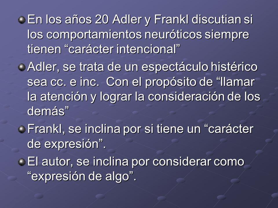 En los años 20 Adler y Frankl discutian si los comportamientos neuróticos siempre tienen carácter intencional Adler, se trata de un espectáculo histér