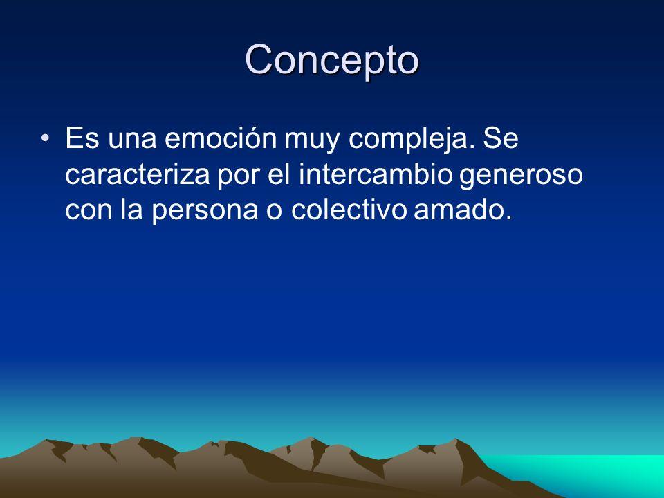 Concepto Es una emoción muy compleja. Se caracteriza por el intercambio generoso con la persona o colectivo amado.