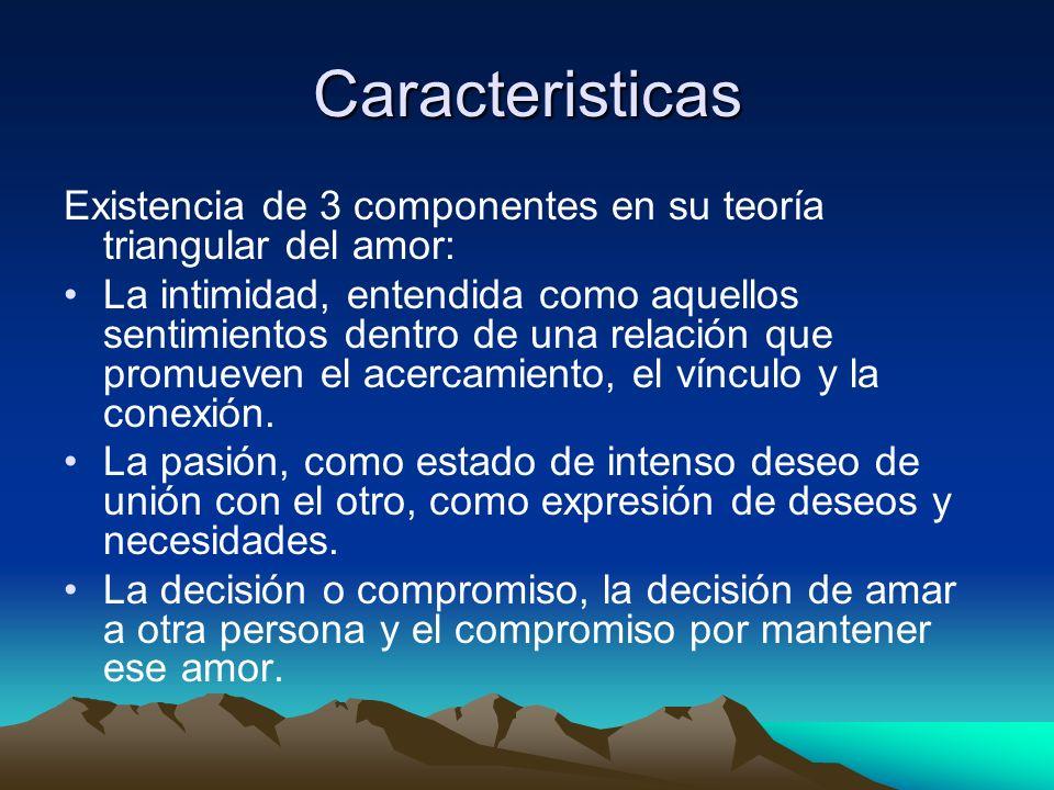 Caracteristicas Existencia de 3 componentes en su teoría triangular del amor: La intimidad, entendida como aquellos sentimientos dentro de una relació