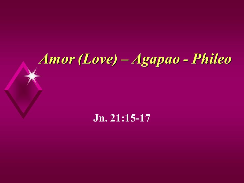 Amor (Love) – Agapao - Phileo Jn. 21:15-17