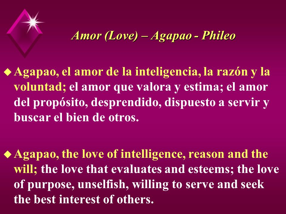 Amor (Love) – Agapao - Phileo u Agapao, el amor de la inteligencia, la razón y la voluntad; el amor que valora y estima; el amor del propósito, despre