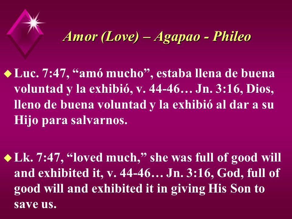 Amor (Love) – Agapao - Phileo u Luc. 7:47, amó mucho, estaba llena de buena voluntad y la exhibió, v. 44-46… Jn. 3:16, Dios, lleno de buena voluntad y