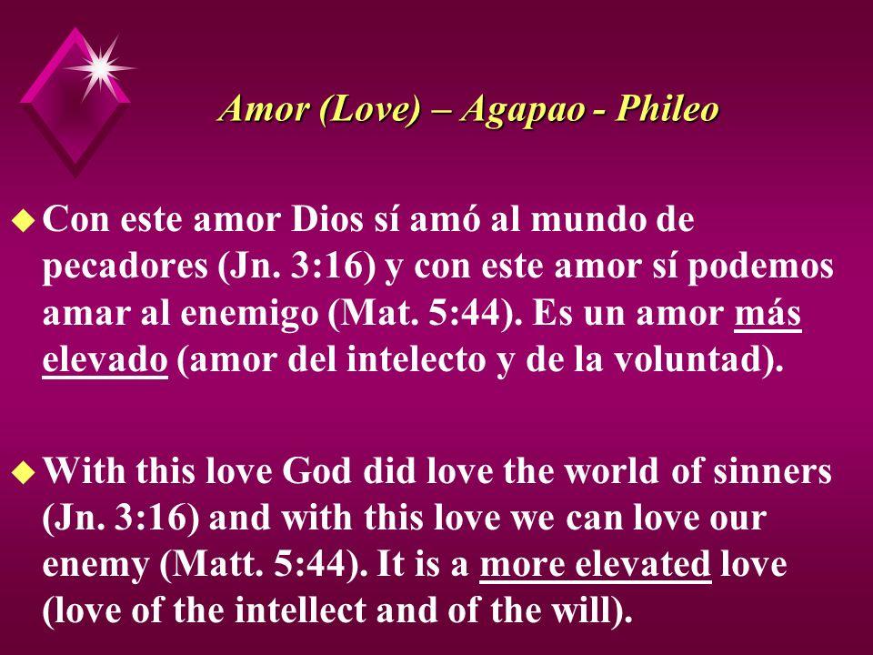 Amor (Love) – Agapao - Phileo u Con este amor Dios sí amó al mundo de pecadores (Jn. 3:16) y con este amor sí podemos amar al enemigo (Mat. 5:44). Es