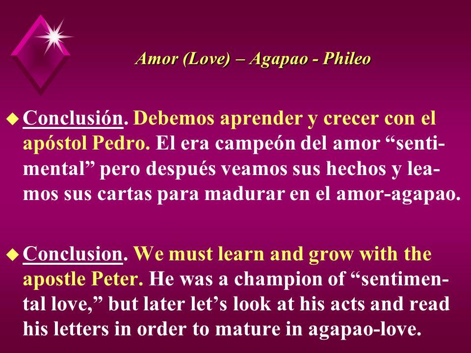 Amor (Love) – Agapao - Phileo u Conclusión. Debemos aprender y crecer con el apóstol Pedro. El era campeón del amor senti- mental pero después veamos