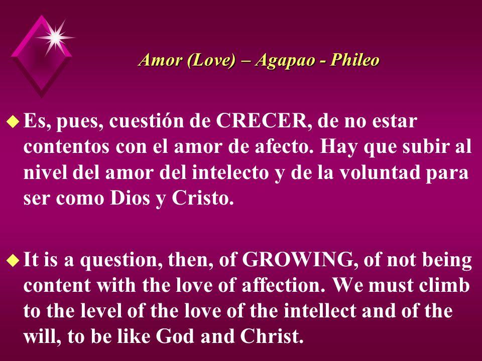 Amor (Love) – Agapao - Phileo u Es, pues, cuestión de CRECER, de no estar contentos con el amor de afecto. Hay que subir al nivel del amor del intelec
