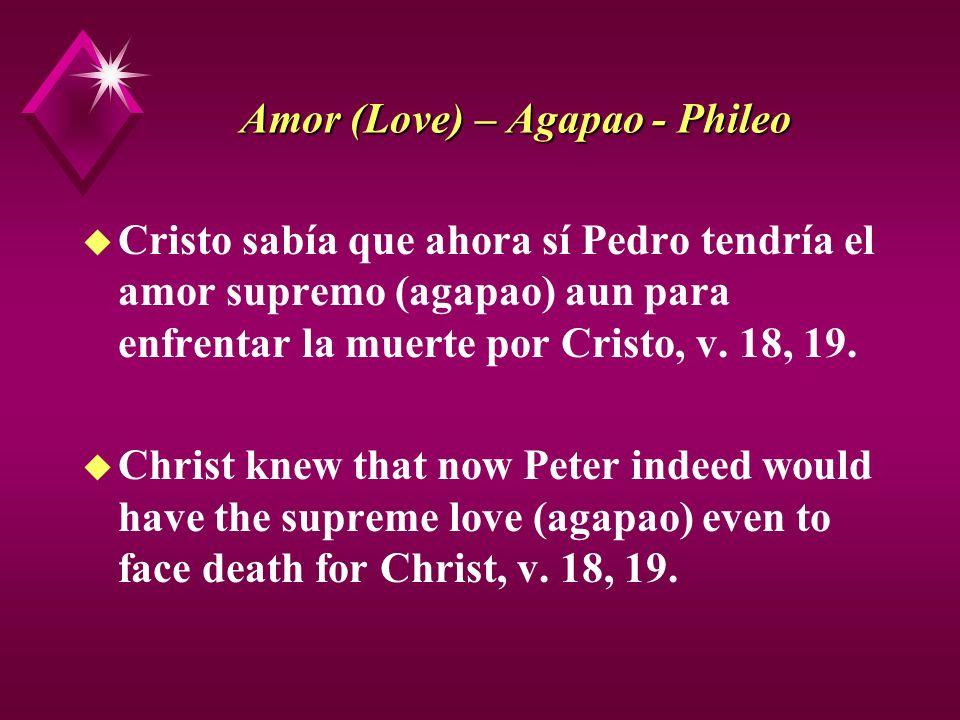 Amor (Love) – Agapao - Phileo u Cristo sabía que ahora sí Pedro tendría el amor supremo (agapao) aun para enfrentar la muerte por Cristo, v. 18, 19. u