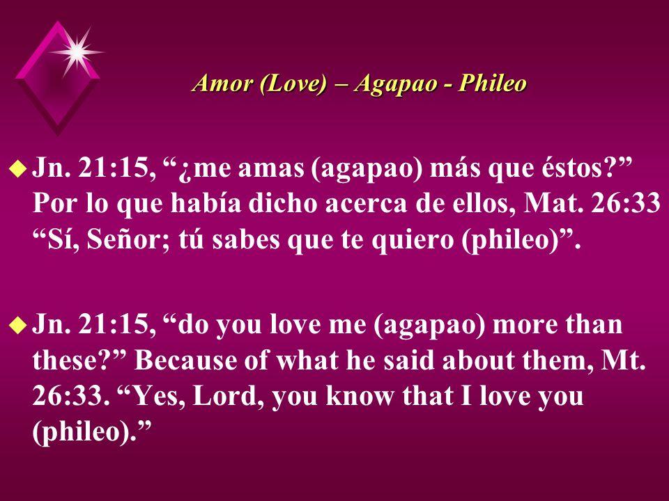 Amor (Love) – Agapao - Phileo u Jn. 21:15, ¿me amas (agapao) más que éstos? Por lo que había dicho acerca de ellos, Mat. 26:33 Sí, Señor; tú sabes que