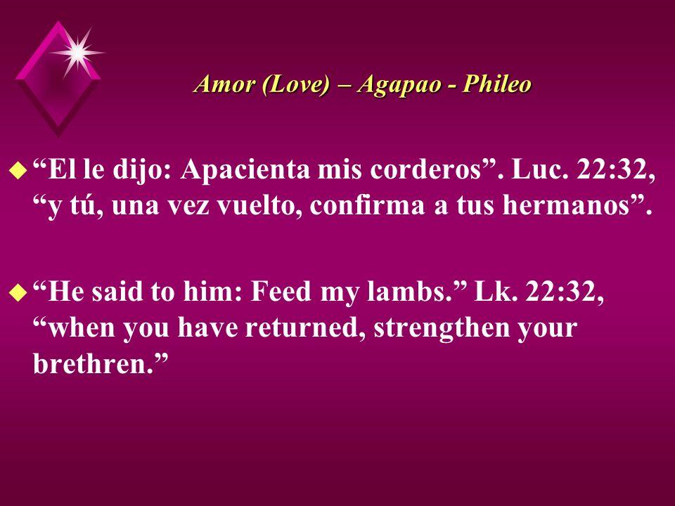 Amor (Love) – Agapao - Phileo u El le dijo: Apacienta mis corderos. Luc. 22:32, y tú, una vez vuelto, confirma a tus hermanos. u He said to him: Feed