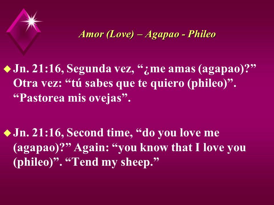 Amor (Love) – Agapao - Phileo u Jn. 21:16, Segunda vez, ¿me amas (agapao)? Otra vez: tú sabes que te quiero (phileo). Pastorea mis ovejas. u Jn. 21:16