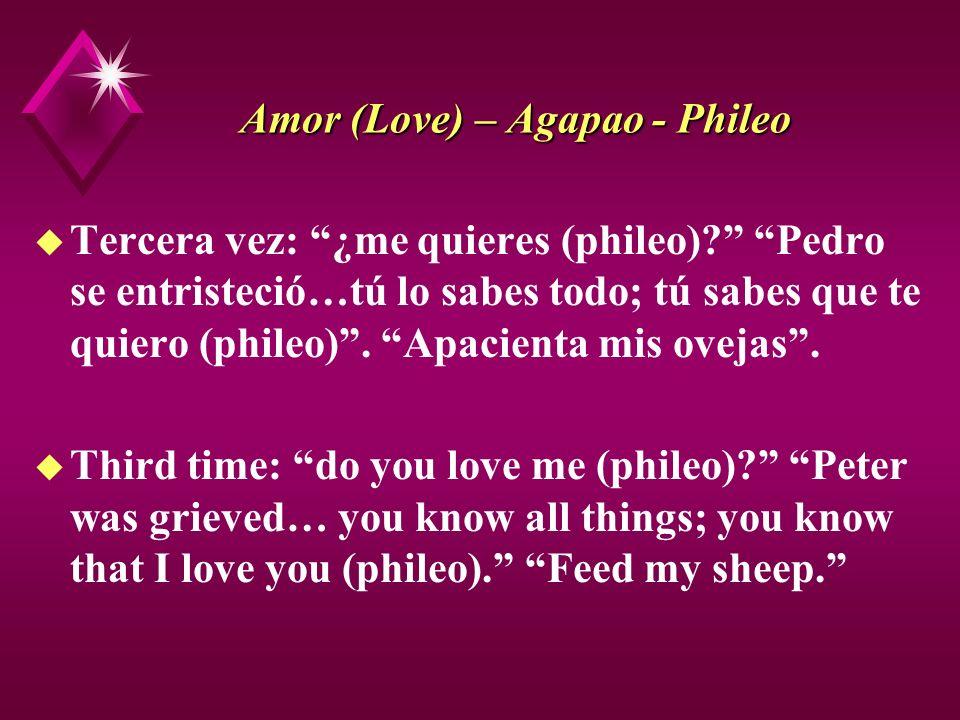 Amor (Love) – Agapao - Phileo u Tercera vez: ¿me quieres (phileo)? Pedro se entristeció…tú lo sabes todo; tú sabes que te quiero (phileo). Apacienta m