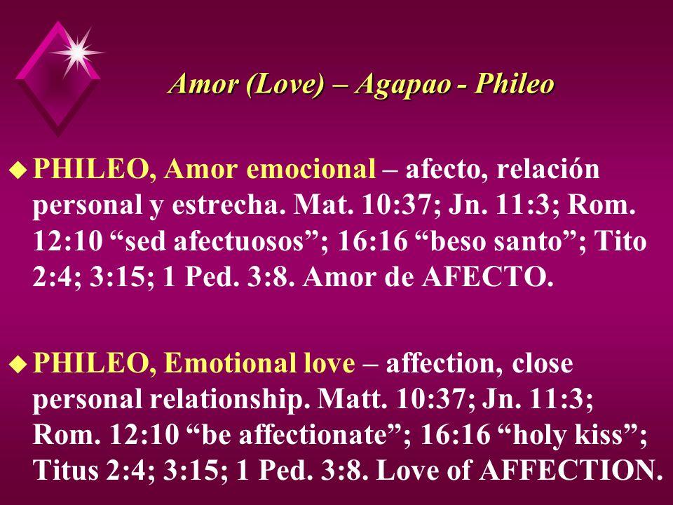 Amor (Love) – Agapao - Phileo u PHILEO, Amor emocional – afecto, relación personal y estrecha. Mat. 10:37; Jn. 11:3; Rom. 12:10 sed afectuosos; 16:16