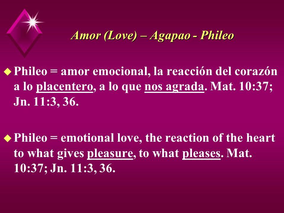 Amor (Love) – Agapao - Phileo u Phileo = amor emocional, la reacción del corazón a lo placentero, a lo que nos agrada. Mat. 10:37; Jn. 11:3, 36. u Phi