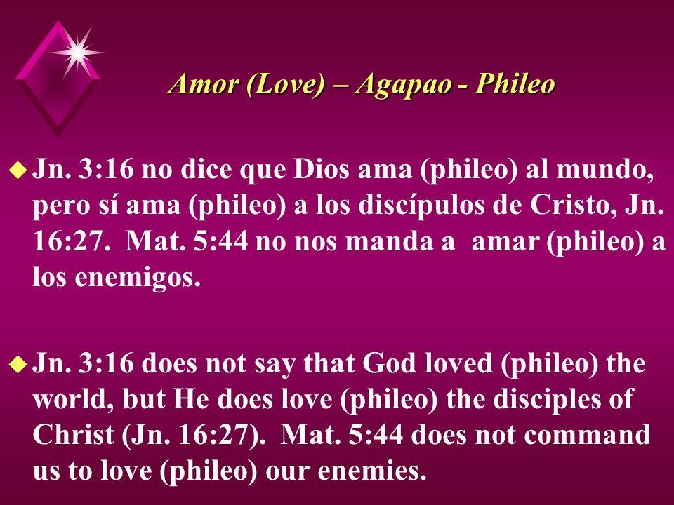 Amor (Love) – Agapao - Phileo u Jn. 3:16 no dice que Dios ama (phileo) al mundo, pero sí ama (phileo) a los discípulos de Cristo, Jn. 16:27. Mat. 5:44