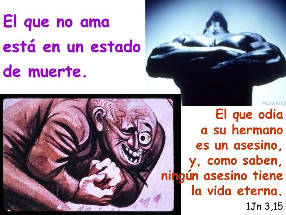 El que odia a su hermano es un asesino, y, como saben, ningún asesino tiene la vida eterna. 1Jn 3,15 El que no ama está en un estado de muerte.