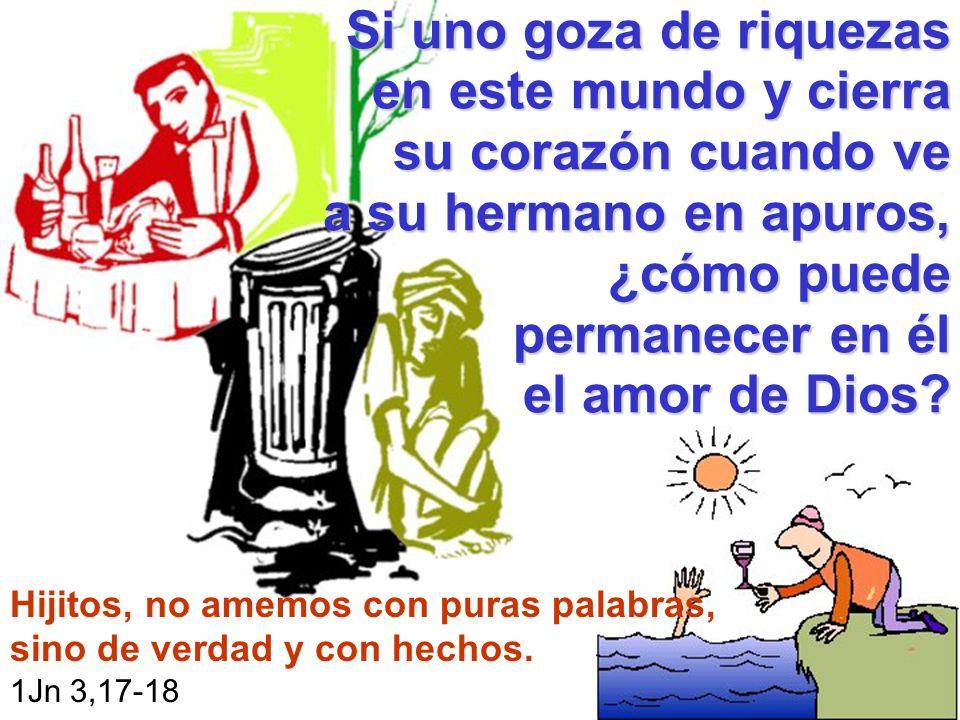 Si uno goza de riquezas en este mundo y cierra su corazón cuando ve a su hermano en apuros, ¿cómo puede permanecer en él el amor de Dios? Hijitos, no