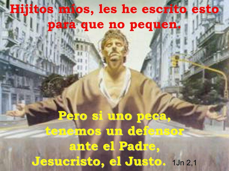 Hijitos míos, les he escrito esto para que no pequen. Pero si uno peca, tenemos un defensor ante el Padre, Jesucristo, el Justo. Pero si uno peca, ten