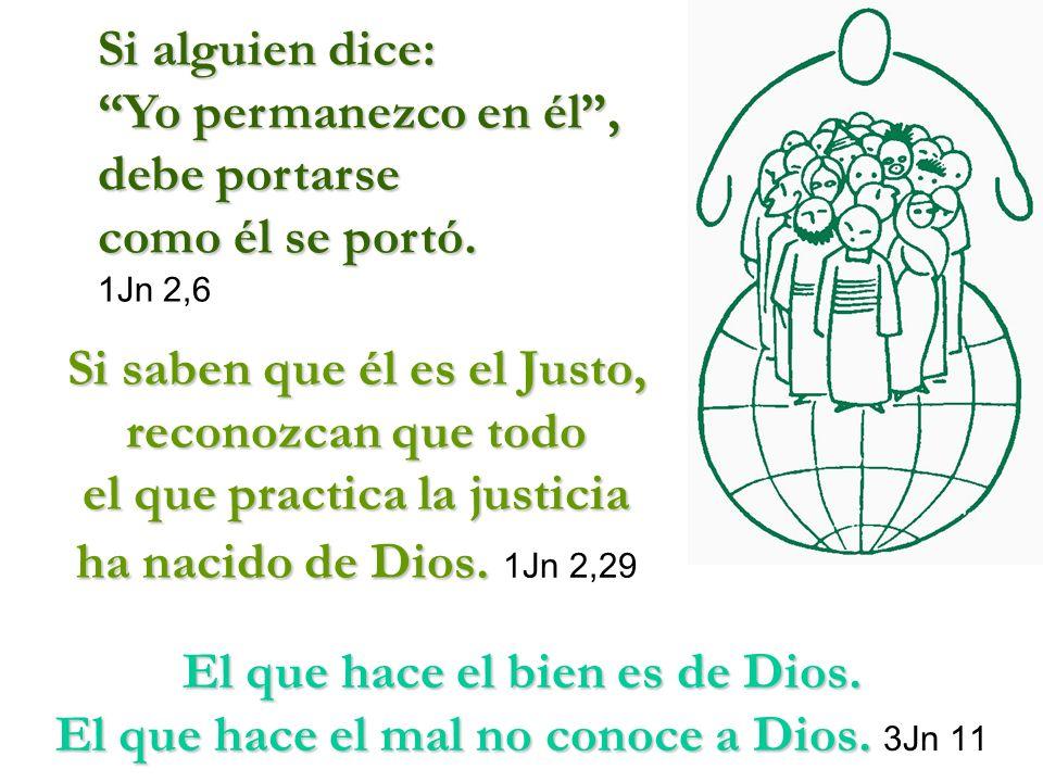 Si saben que él es el Justo, reconozcan que todo el que practica la justicia ha nacido de Dios. Dios. 1Jn 2,29 El que hace el bien es de Dios. El que
