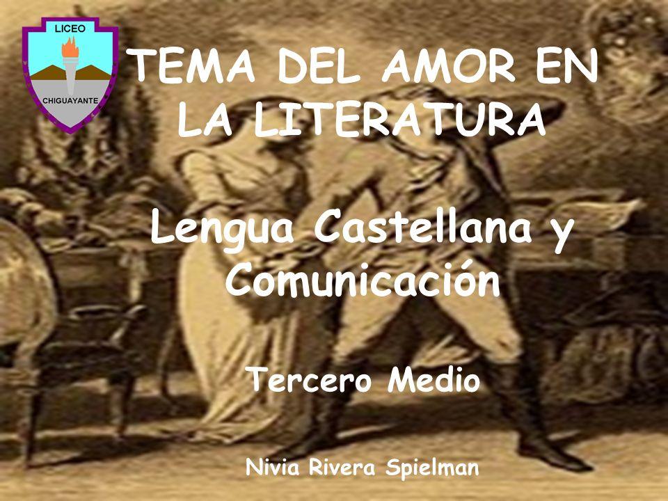 TEMA DEL AMOR EN LA LITERATURA Lengua Castellana y Comunicación Tercero Medio Nivia Rivera Spielman