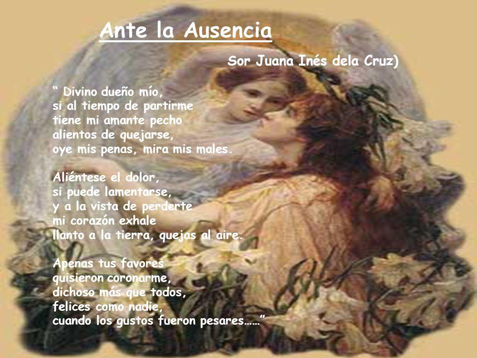 Ante la Ausencia Sor Juana Inés dela Cruz) Divino dueño mío, si al tiempo de partirme tiene mi amante pecho alientos de quejarse, oye mis penas, mira