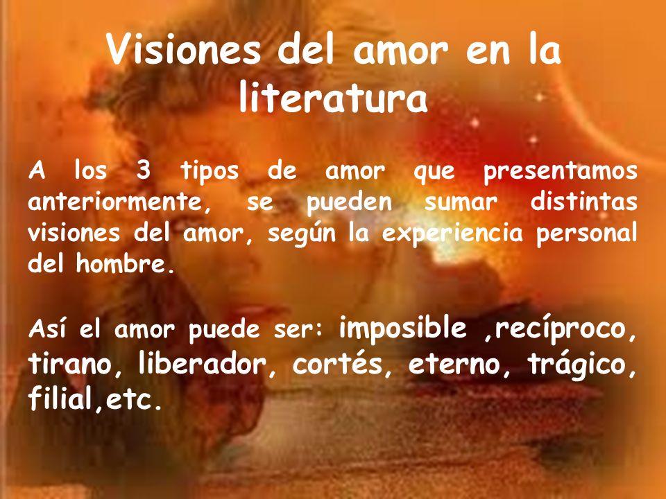 Visiones del amor en la literatura A los 3 tipos de amor que presentamos anteriormente, se pueden sumar distintas visiones del amor, según la experien