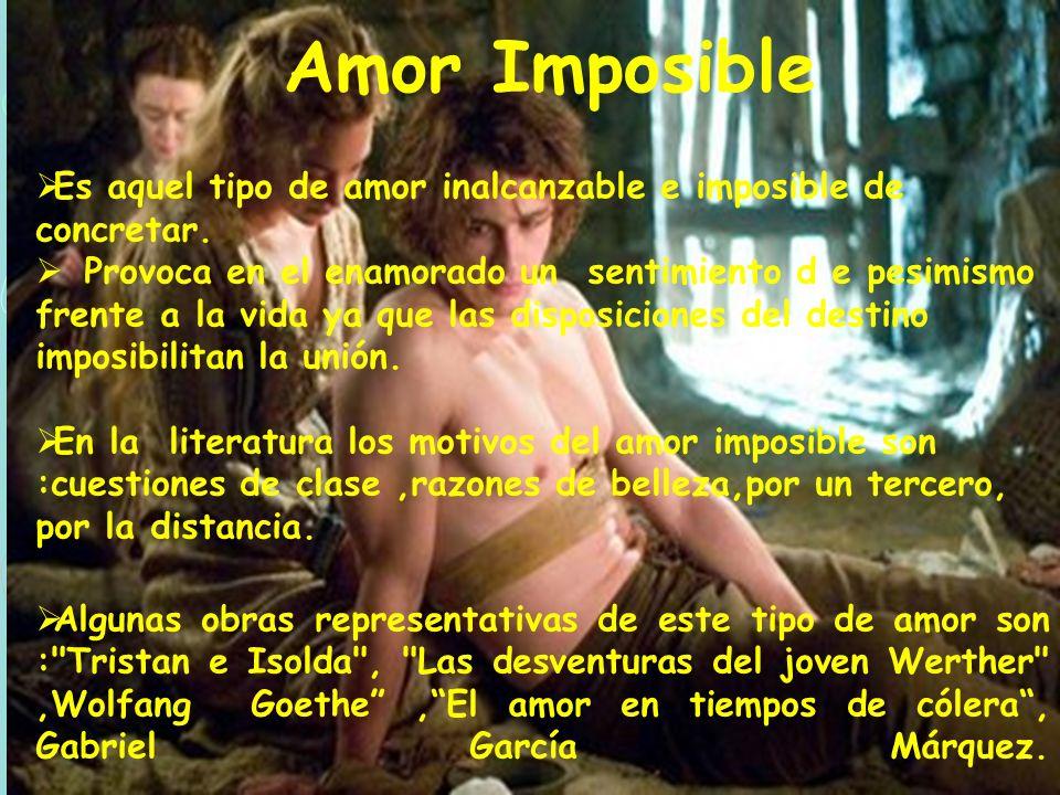 Amor Imposible Es aquel tipo de amor inalcanzable e imposible de concretar. Provoca en el enamorado un sentimiento d e pesimismo frente a la vida ya q