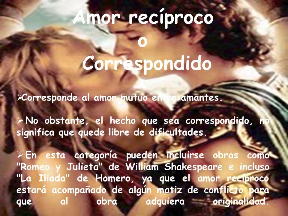 Amor recíproco o Correspondido Corresponde al amor mutuo entre amantes. No obstante, el hecho que sea correspondido, no significa que quede libre de d
