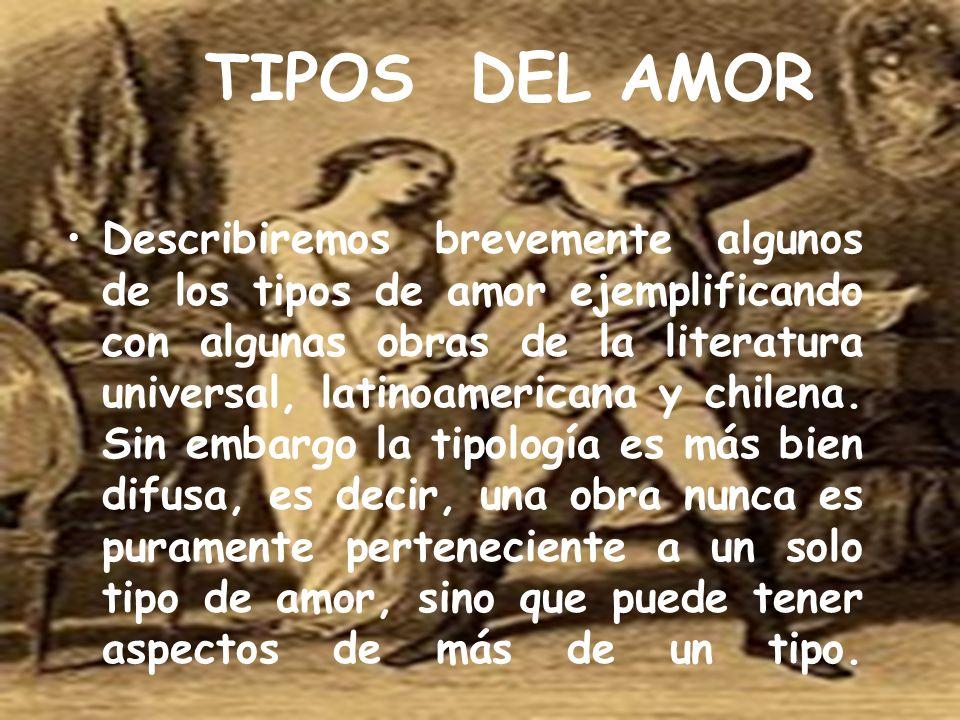 TIPOS DEL AMOR Describiremos brevemente algunos de los tipos de amor ejemplificando con algunas obras de la literatura universal, latinoamericana y ch