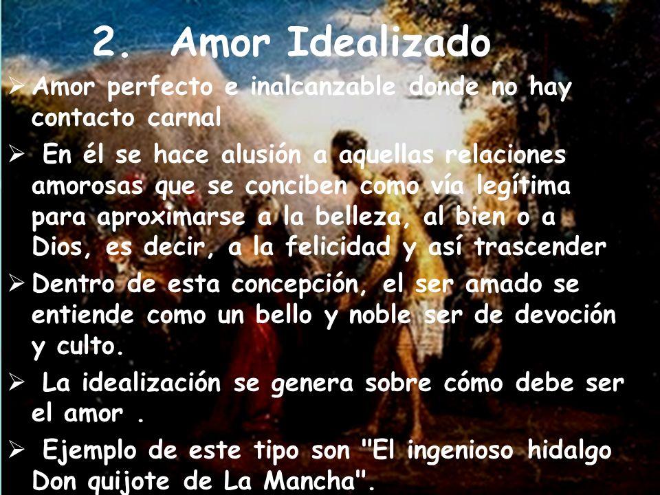 2. Amor Idealizado Amor perfecto e inalcanzable donde no hay contacto carnal En él se hace alusión a aquellas relaciones amorosas que se conciben como