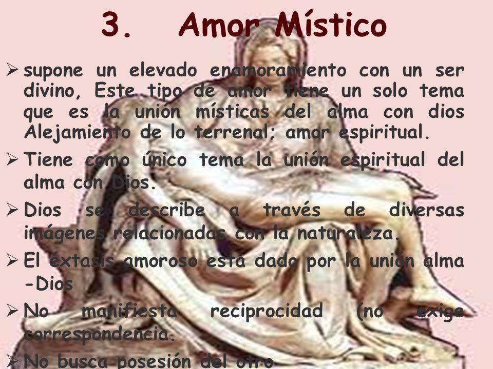 3. Amor Místico supone un elevado enamoramiento con un ser divino, Este tipo de amor tiene un solo tema que es la unión místicas del alma con dios Ale