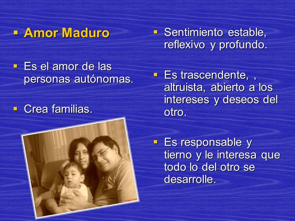 Amor Maduro Amor Maduro Es el amor de las personas autónomas. Es el amor de las personas autónomas. Crea familias. Crea familias. Sentimiento estable,